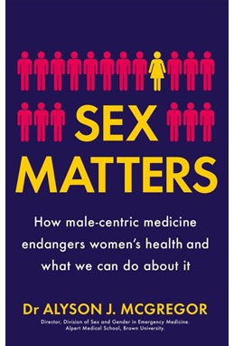 Sex Matters: How male-centric medicine endangers women's health and what we can do about it (PB) - C-format