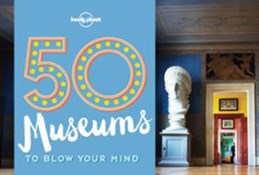 50 Museums to Blow your Mind, Lonely Planet (1st ed. May 16)