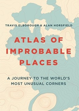 Atlas of Improbable Places: A Journey to the World's Most Unusual Corners (PB)