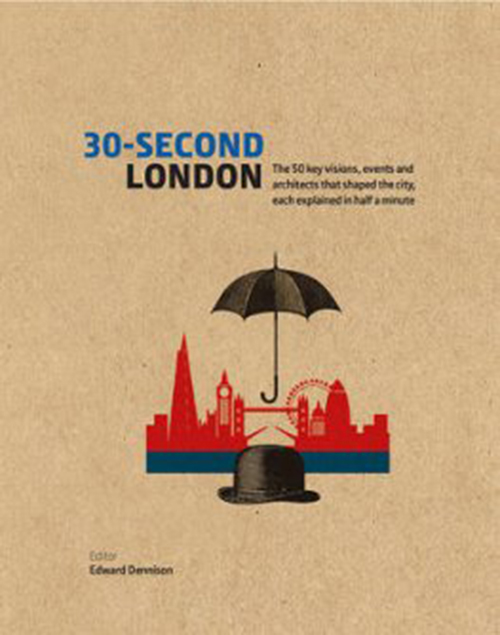 30-Second London: The 50 Key Visions, Events and Architects That Shaped the City, Each Explained in Half a Minute