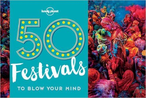 50 Festivals to Blow Your Mind, Lonely Planet (1st ed. May 17)