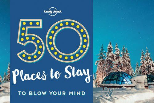50 Places to Stay to Blow Your Mind, Lonely Planet (1st ed. May 17)