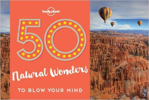 50 Natural Wonders to Blow Your Mind, Lonely Planet (1st ed. May 17)