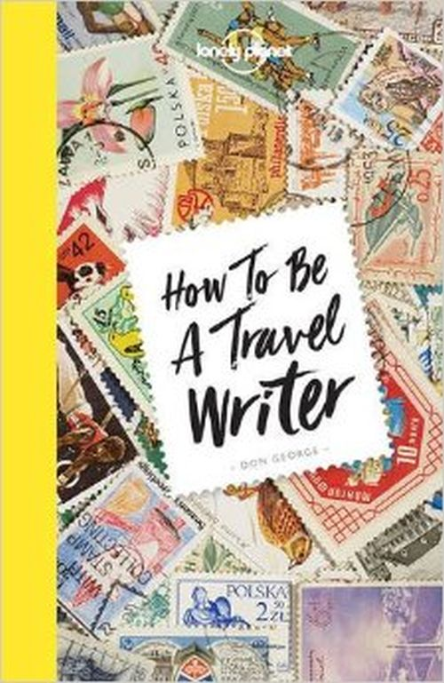 How to be a Travel Writer, Lonely Planet (4th ed. July 17)