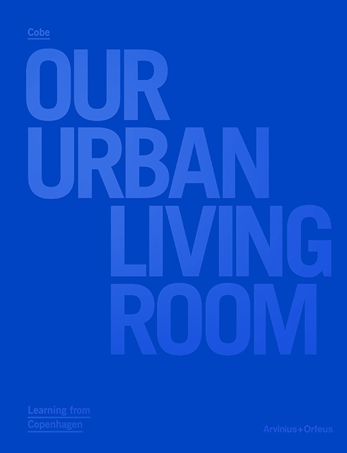 Cobe : our urban living room : learning from Copenhagen